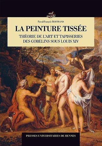 BERTRAND Pascal-François, La Peinture tissée - Théorie de l'art et tapisseries des Gobelins sous Louis XIV, Rennes, PUR, 2015, 168 p.