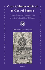 KOUNTY-JONES Alessandra, Visual Cultures of Death in Central Europe : Contemplation and Commemoration in Early Modern Poland-Lithuania, Leiden, Brill, 2015, 256 p.