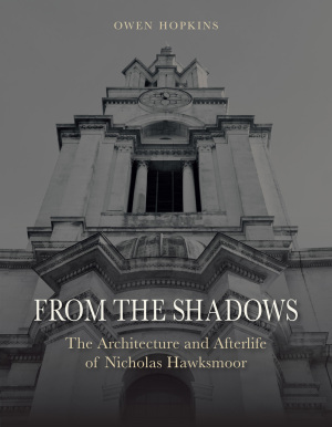 HOPKINS Owen, From the Shadows : The Architecture and Afterlife of Nicholas Hawksmoor, Londres, Reaktion Books, 2015, 304 p.