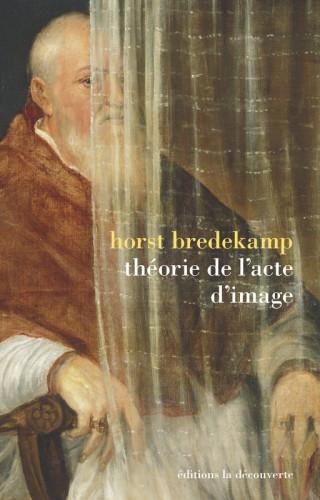 BREDEKAMP Horst, Théorie de l'acte image, Paris, Editions de la découverte, octobre 2015, 300 p.