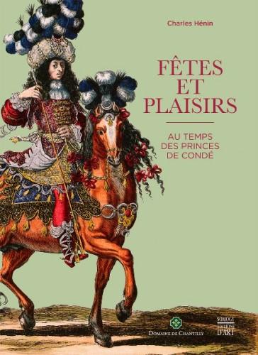 HENIN Charles, Fêtes et plaisirs au temps des princes de Condé, Paris, Somogy, novembre 2015, 296 p.