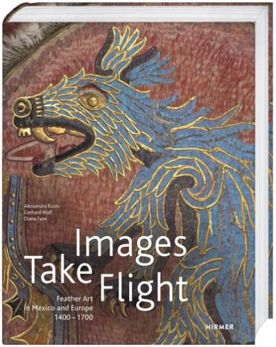 RUSSO Alessandra (dirs.), WOLF Gerhard (dirs.) et FANE Diana (dirs.), Images Take Flight. Feather Art in Mexico and Europe (1400–1700), Munich, Hirmer Verlag, 2015, 408 p.