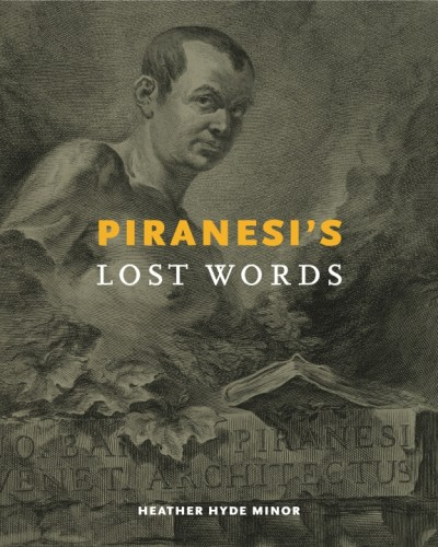 MINOR Heather Hyde, Piranesi's Lost Words, State College, Penn State university press, 2015, 264 p.