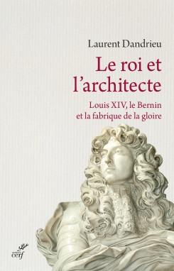DANDRIEU Laurent, Le Roi et l'architecte. Louis XIV, le Bernin et la fabrique de la gloire, Paris, édition du cerf, novembre 2015, 208 p.