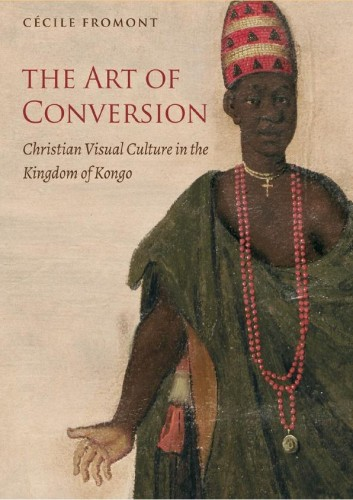 FROMONT Cécile, The Art of Conversion : Christian Visual Culture in the Kingdom of Kongo de Cécile Fromont, Chapel Hill, The University of North Carolina Press, 2014, 339 p.
