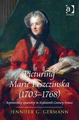GERMANN Jennifer G., Picturing Marie Leszczinska (1703–1768). Representing Queenship in Eighteenth-Century France, Farnham, Ashgate, 2015, 258 p.