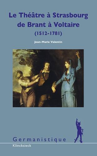 VALENTIN Jean-Marie, Le Théâtre à Strasbourg de Brant à Voltaire (1512-1781) - Études et Documents. Pour une histoire culturelle de l'Alsace, Paris, Klincksieck, 2015, 886 p.