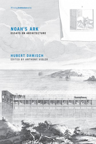 DAMISCH Hubert, Noah's Ark : Essays on Architecture,  Cambridge, The MIT Press, 2016, 392 p.