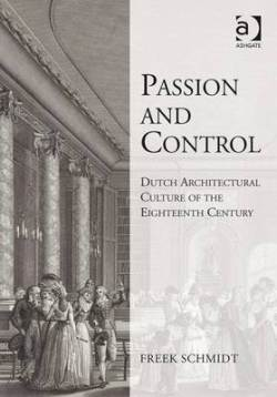 SCHMIDT Freek, Passion and Control: Dutch Architectural Culture of the Eighteenth Century, Farnham, Ashgate, janvier 2016, 362 p.