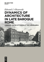OLSZEWSKI Edward, Dynamics of Architecture in Late Baroque Rome. Cardinal Pietro Ottoboni at the Cancelleria, Berlin, De Gruyter, novembre 2015, 155 p.