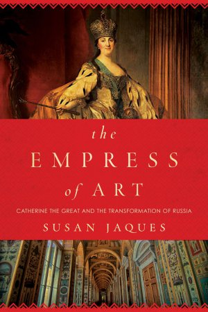 JAQUES Susan, The Empress of Art : Catherine the Great and the Transformation of Russia, New York, Pegasus Books, 2016, 384 p.