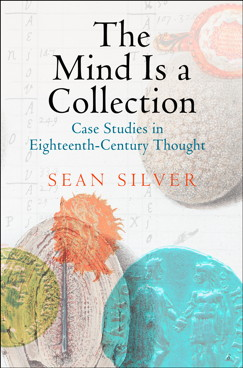 SILVER Sean, The Mind Is a Collection : Case Studies in Eighteenth-Century Thought, Philadelphie, University of Pennsylvania Press, 2015, 384 p.