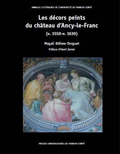 BELIME-DROGUET Magali, Les décors peints du château d'Ancy-le-Franc (v. 1550-v. 1630), préface de ZERNER Henri, Besançon, PUFC, 2016, 460 p.