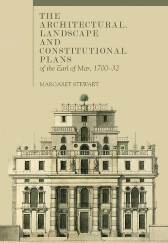 STEWART Margaret, The architectural, landscape and constitutional plans of the Earl of Mar, 1700–1732, Dublin, Four Courts Press, janvier 2016, 448 p.