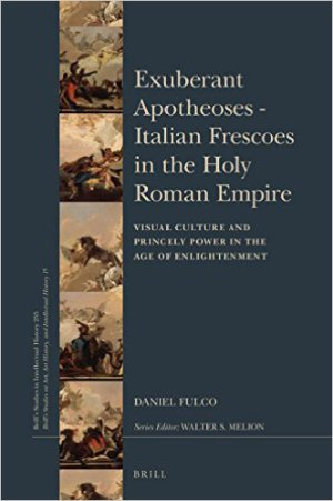 FULCO Daniel, Exuberant Apotheoses—Italian Frescoes in the Holy Roman Empire : Visual Culture and Princely Power in the Age of Enlightenment, Leiden, Brill, 2016), 600 p.