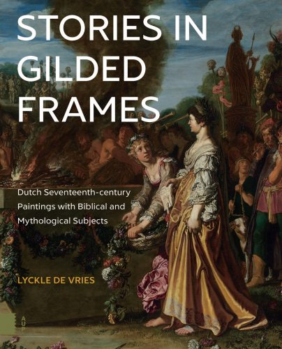 DE VRIES Lyckle, Stories in Gilded Frames. Dutch seventeenth-century paintings with biblical and mythological subjects, Amsterdam, Amsterdam university press, 2016, 304 p.