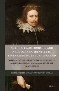 EDWARDS Peter (dirs.) et GRAHAM Elspeth (dirs.), Authority, Authorship and Aristocratic Identity in Seventeenth-Century England. William Cavendish, 1st Duke of Newcastle, and his Political, Social and Cultural Connections, Leiden, Brill, 2016.