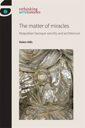 HILLS Helen, The matter of miracles. Neapolitan baroque architecture and sanctity, Manchester, Manchester University Press, 2016, 656 p.