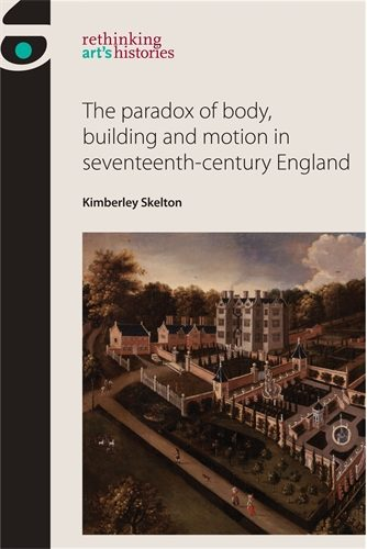 SKELTON Kimberley, The paradox of body, building and motion in seventeenth-century England, Manchester, Manchester University Press, 2015, 204 p.