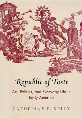 KELLY Catherine, Republic of Taste : Art, Politics, and Everyday Life in Early America, Philadelphia, University of Pennsylvania Press, 2016, 352 p.