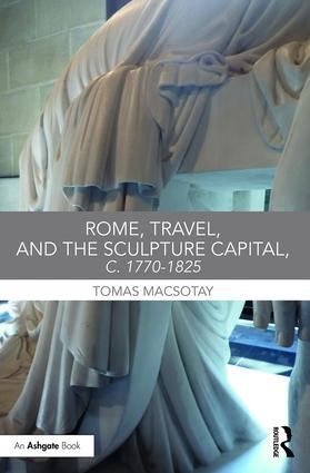 MACSOTAY Tomas (dir.), Rome, Travel, and the Sculpture Capital, c. 1770–1825, New York, Routledge, 2016, 268 p.
