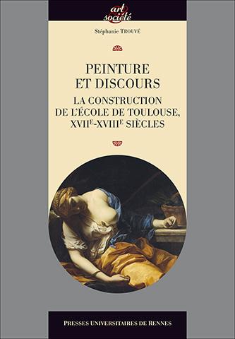 TROUVE Stéphanie, Peinture et discours. La construction de l'école de Toulouse, XVIIe-XVIIIe siècles, Rennes, PUR, 2016, 472 p.