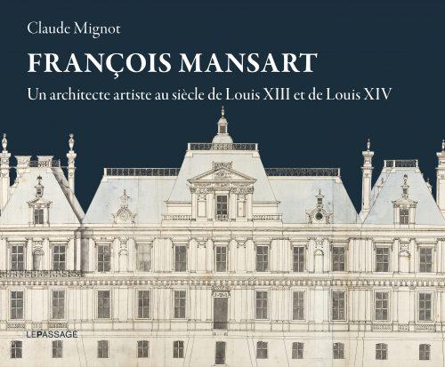 MIGNOT Claude, François Mansart – Un architecte artiste au siècle de Louis XIII et de Louis XIV, Paris, Le Passage, novembre 2016, 240 p.