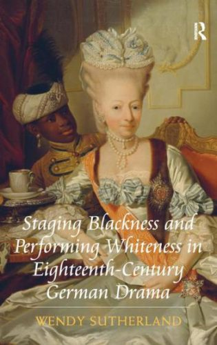 SUTHERLAND Wendy Sutherland, Staging Blackness and Performing Whiteness in Eighteenth-Century German Drama, New York, Routledge, 2016, 272 p.