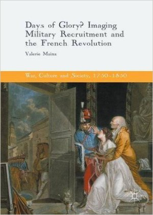 MAINZ Valerie, Days of Glory ? Imaging Military Recruitment and the French Revolution, Basingstoke, Palgrave Macmillan, 2016, 298 p.